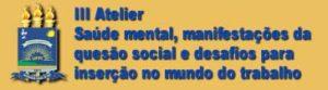 III Atelier – Saúde mental, manifestações da questão social e desafios para inserção no mundo do trabalho
